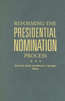Reforming the Presidential Nomination Process By Smith, Steven S. (EDT)/ Springer, Melanie J. (EDT)